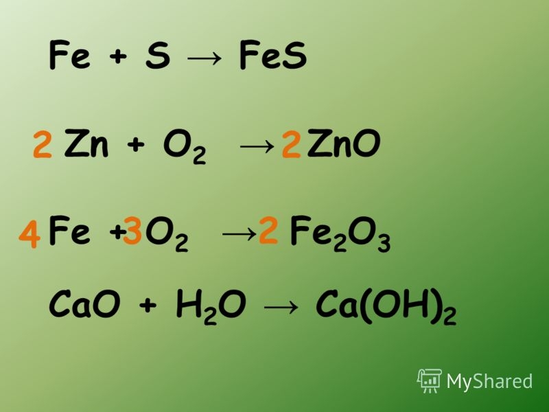 Fe + S FeS Zn + O 2 ZnO Fe + O 2 Fe 2 O 3 CaO + H 2 O Ca(OH) 2 4 2 22 3