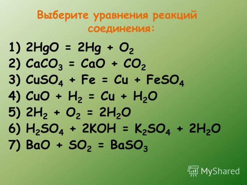 Выберите уравнения реакций соединения: 1) 2HgO = 2Hg + O 2 2) CaCO 3 = CaO + CO 2 3) CuSO 4 + Fe = Cu + FeSO 4 4) CuO + H 2 = Cu + H 2 O 5) 2H 2 + O 2 = 2H 2 O 6) H 2 SO 4 + 2KOH = K 2 SO 4 + 2H 2 O 7) BaO + SO 2 = BaSO 3