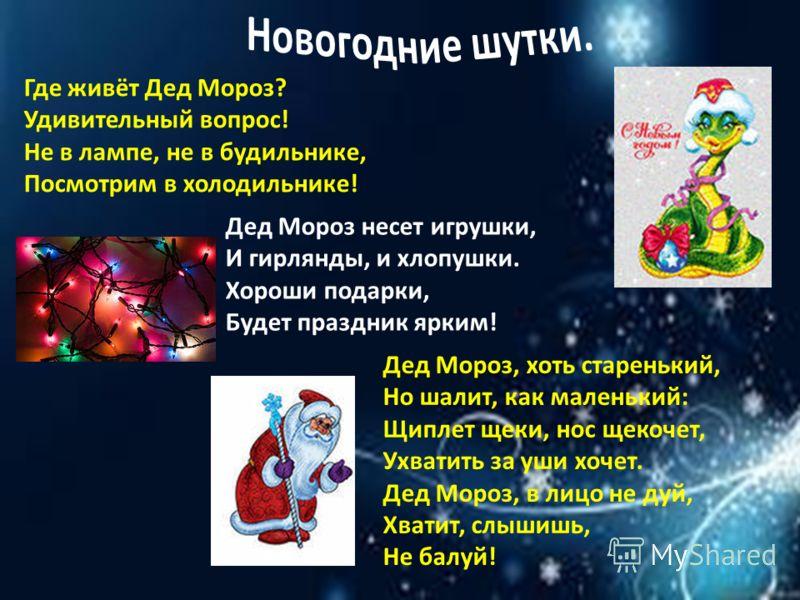 Где живёт Дед Мороз? Удивительный вопрос! Не в лампе, не в будильнике, Посмотрим в холодильнике! Дед Мороз несет игрушки, И гирлянды, и хлопушки. Хороши подарки, Будет праздник ярким! Дед Мороз, хоть старенький, Но шалит, как маленький: Щиплет щеки,