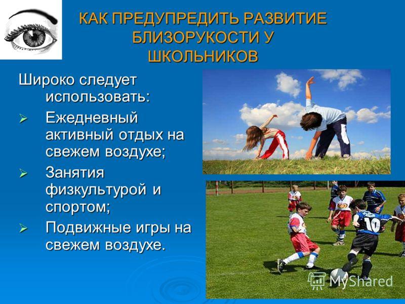 КАК ПРЕДУПРЕДИТЬ РАЗВИТИЕ БЛИЗОРУКОСТИ У ШКОЛЬНИКОВ Широко следует использовать: Ежедневный активный отдых на свежем воздухе; Ежедневный активный отдых на свежем воздухе; Занятия физкультурой и спортом; Занятия физкультурой и спортом; Подвижные игры