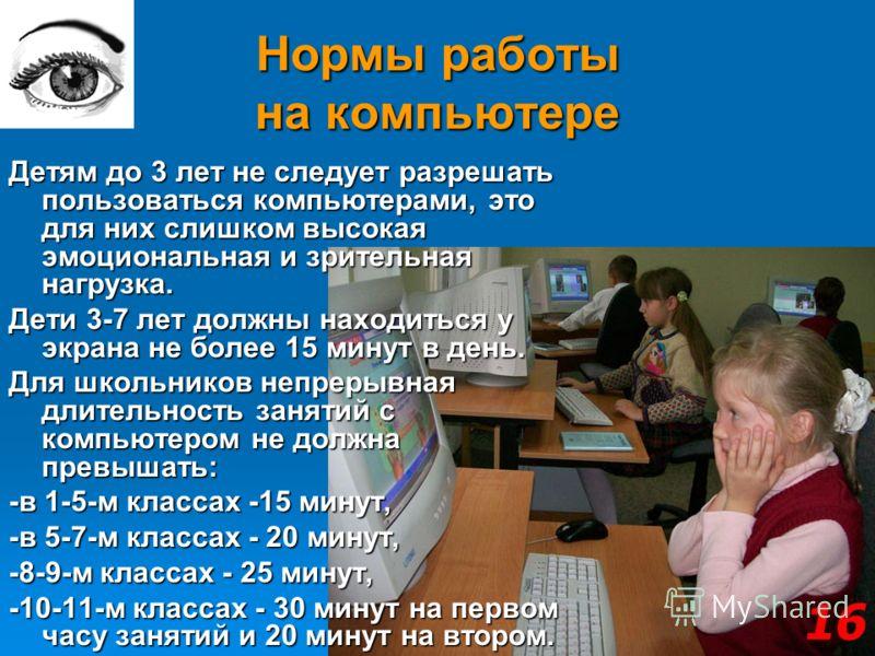 Нормы работы на компьютере Детям до 3 лет не следует разрешать пользоваться компьютерами, это для них слишком высокая эмоциональная и зрительная нагрузка. Дети 3-7 лет должны находиться у экрана не более 15 минут в день. Для школьников непрерывная дл