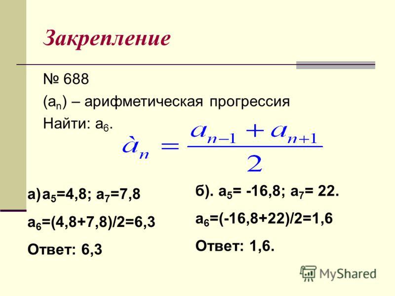 Закрепление 688 (a n ) – арифметическая прогрессия Найти: a 6. a)a 5 =4,8; a 7 =7,8 a 6 =(4,8+7,8)/2=6,3 Ответ: 6,3 б). a 5 = -16,8; a 7 = 22. a 6 =(-16,8+22)/2=1,6 Ответ: 1,6.