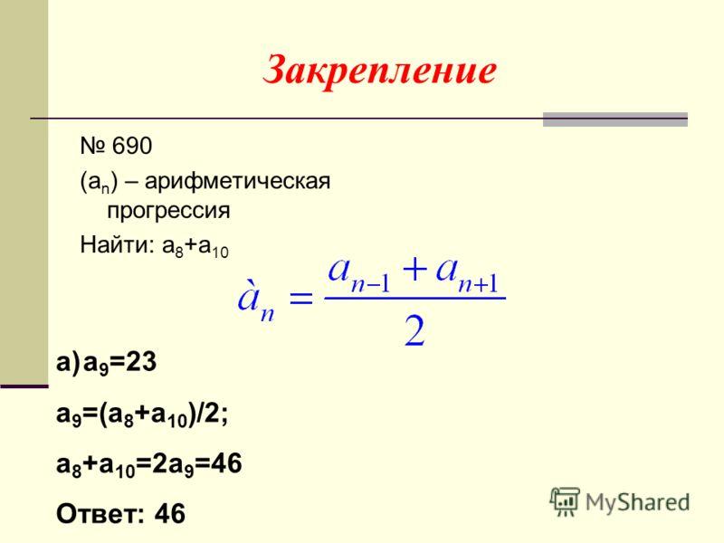 Закрепление 690 (a n ) – арифметическая прогрессия Найти: a 8 +a 10 a)a 9 =23 a 9 =(a 8 +a 10 )/2; a 8 +a 10 =2a 9 =46 Ответ: 46