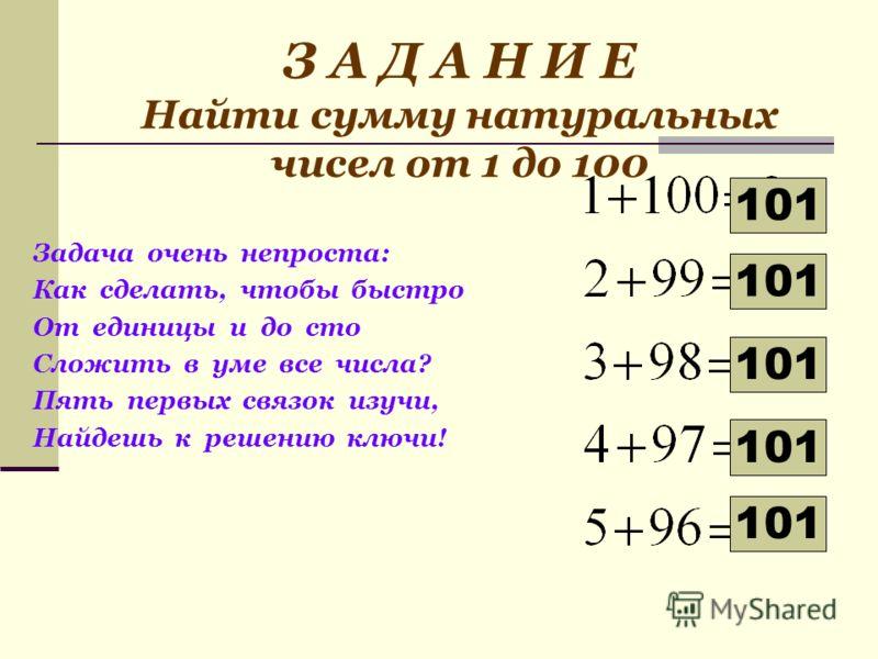 З А Д А Н И Е Найти сумму натуральных чисел от 1 до 100 Задача очень непроста: Как сделать, чтобы быстро От единицы и до сто Сложить в уме все числа? Пять первых связок изучи, Найдешь к решению ключи! 101 101 101 101 101