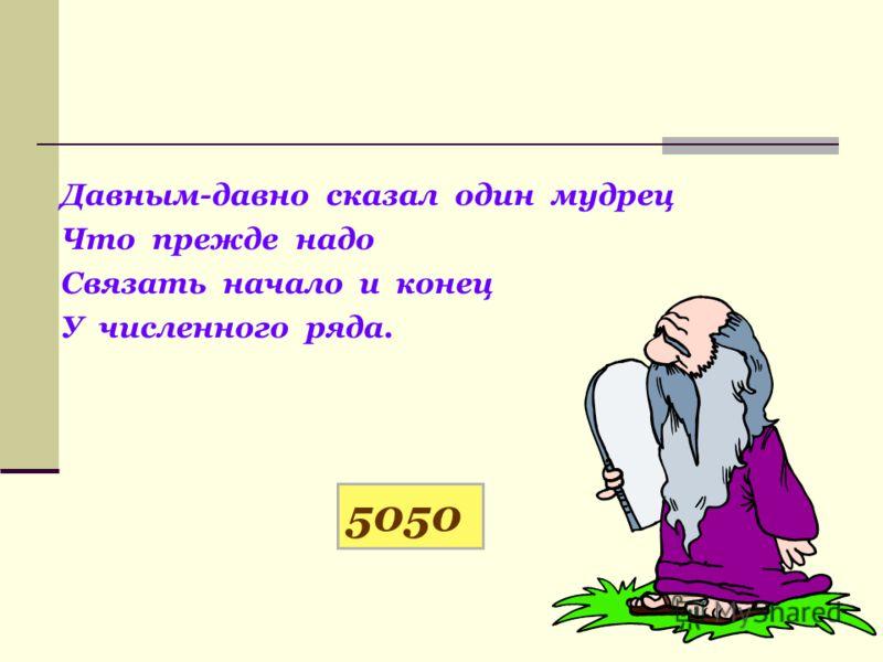 Давным-давно сказал один мудрец Что прежде надо Связать начало и конец У численного ряда. 5050