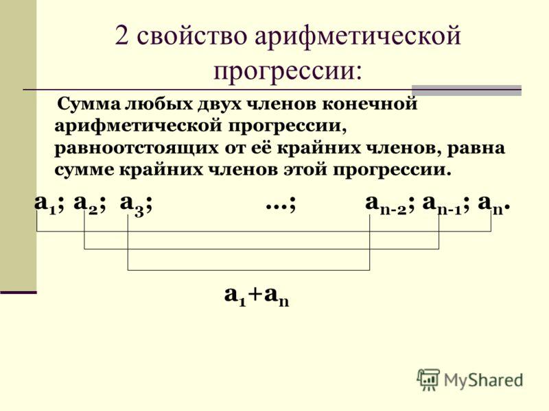 Сумма любых двух членов конечной арифметической прогрессии, равноотстоящих от её крайних членов, равна сумме крайних членов этой прогрессии. a 1 ; a 2 ; a 3 ; …; a n-2 ; a n-1 ; a n. 2 свойство арифметической прогрессии: a 1 +a n
