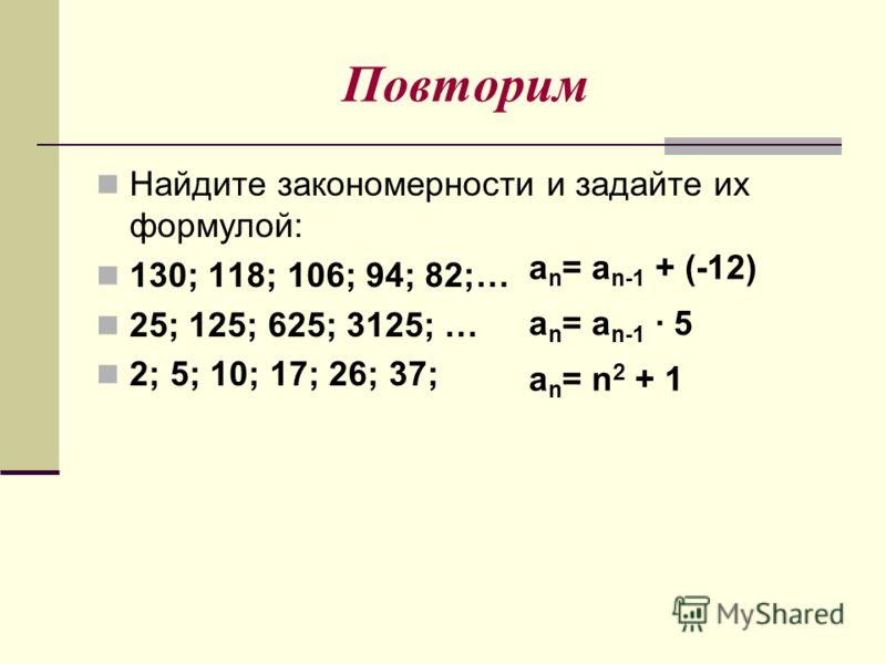 Повторим Найдите закономерности и задайте их формулой: 130; 118; 106; 94; 82;… 25; 125; 625; 3125; … 2; 5; 10; 17; 26; 37; a n = a n-1 + (-12) a n = a n-1 · 5 a n = n 2 + 1