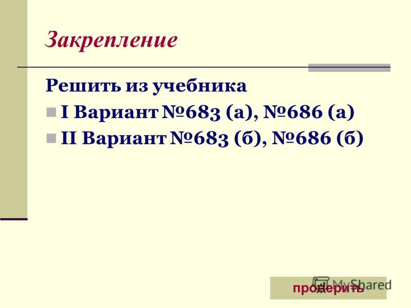 Закрепление Решить из учебника I Вариант 683 (а), 686 (а) II Вариант 683 (б), 686 (б) проверить
