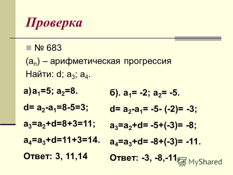 Проверка 683 (a n ) – арифметическая прогрессия Найти: d; a 3 ; a 4. a)a 1 =5; a 2 =8. d= a 2 -a 1 =8-5=3; a 3 =a 2 +d=8+3=11; a 4 =a 3 +d=11+3=14. Ответ: 3, 11,14 б). a 1 = -2; a 2 = -5. d= a 2 -a 1 = -5- (-2)= -3; a 3 =a 2 +d= -5+(-3)= -8; a 4 =a 3