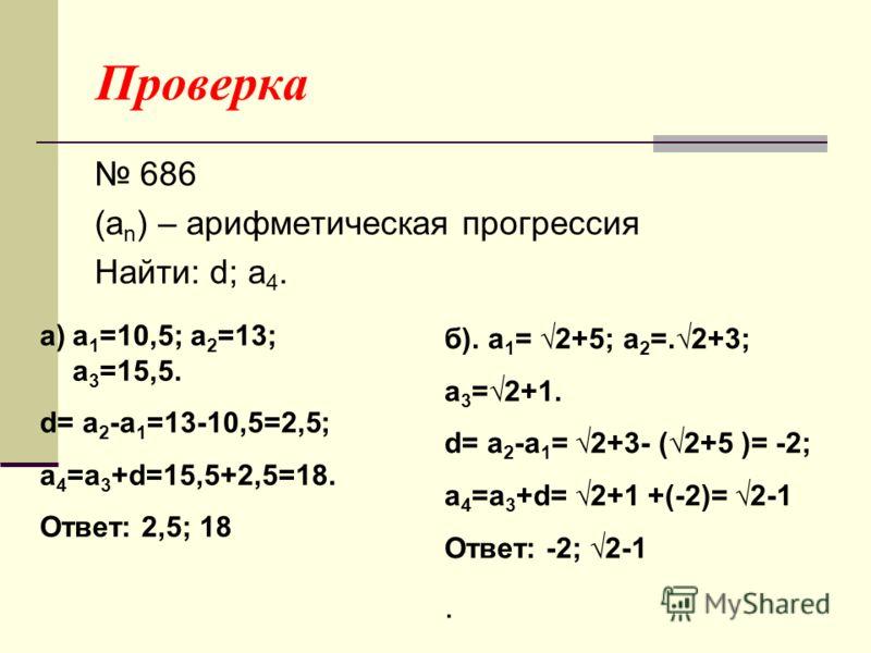 Проверка 686 (a n ) – арифметическая прогрессия Найти: d; a 4. a)a 1 =10,5; a 2 =13; a 3 =15,5. d= a 2 -a 1 =13-10,5=2,5; a 4 =a 3 +d=15,5+2,5=18. Ответ: 2,5; 18 б). a 1 = 2+5; a 2 =.2+3; a 3 =2+1. d= a 2 -a 1 = 2+3- (2+5 )= -2; a 4 =a 3 +d= 2+1 +(-2
