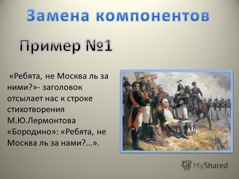 «Ребята, не Москва ль за ними?»- заголовок отсылает нас к строке стихотворения М.Ю.Лермонтова «Бородино»: «Ребята, не Москва ль за нами?...».