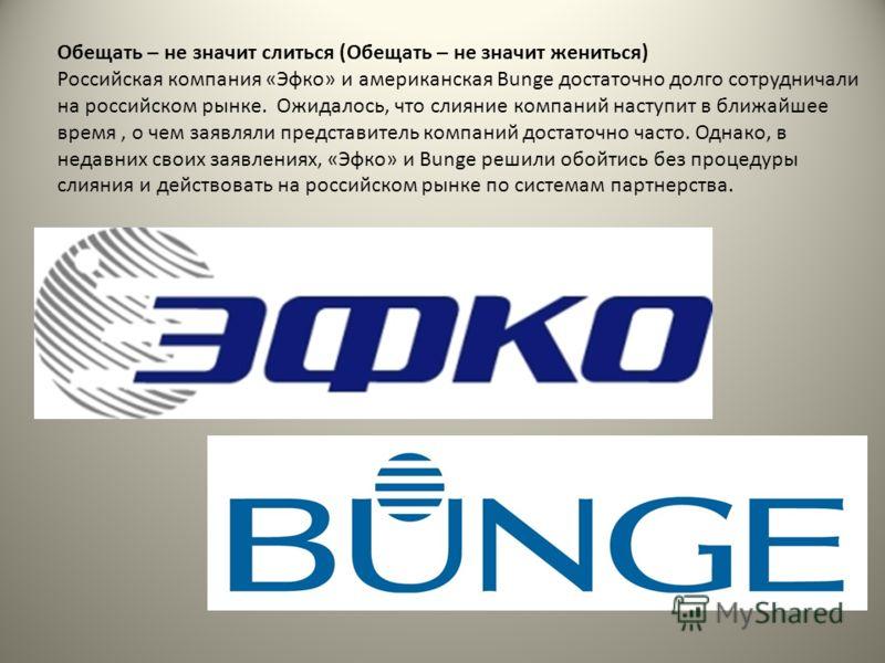 Обещать – не значит слиться (Обещать – не значит жениться) Российская компания «Эфко» и американская Bunge достаточно долго сотрудничали на российском рынке. Ожидалось, что слияние компаний наступит в ближайшее время, о чем заявляли представитель ком