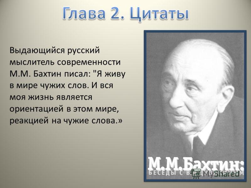 Выдающийся русский мыслитель современности М.М. Бахтин писал: Я живу в мире чужих слов. И вся моя жизнь является ориентацией в этом мире, реакцией на чужие слова.»