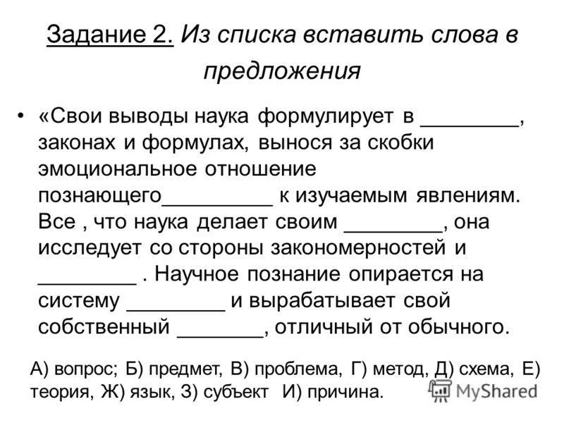 Задание 2. Из списка вставить слова в предложения «Свои выводы наука формулирует в ________, законах и формулах, вынося за скобки эмоциональное отношение познающего_________ к изучаемым явлениям. Все, что наука делает своим ________, она исследует со