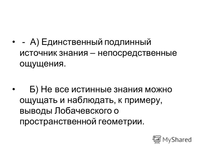 - А) Единственный подлинный источник знания – непосредственные ощущения. Б) Не все истинные знания можно ощущать и наблюдать, к примеру, выводы Лобачевского о пространственной геометрии.