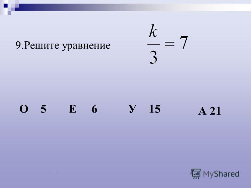 . 9.Решите уравнение О 5Е 6У 15 А 21