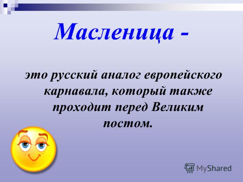 Масленица - это русский аналог европейского карнавала, который также проходит перед Великим постом.