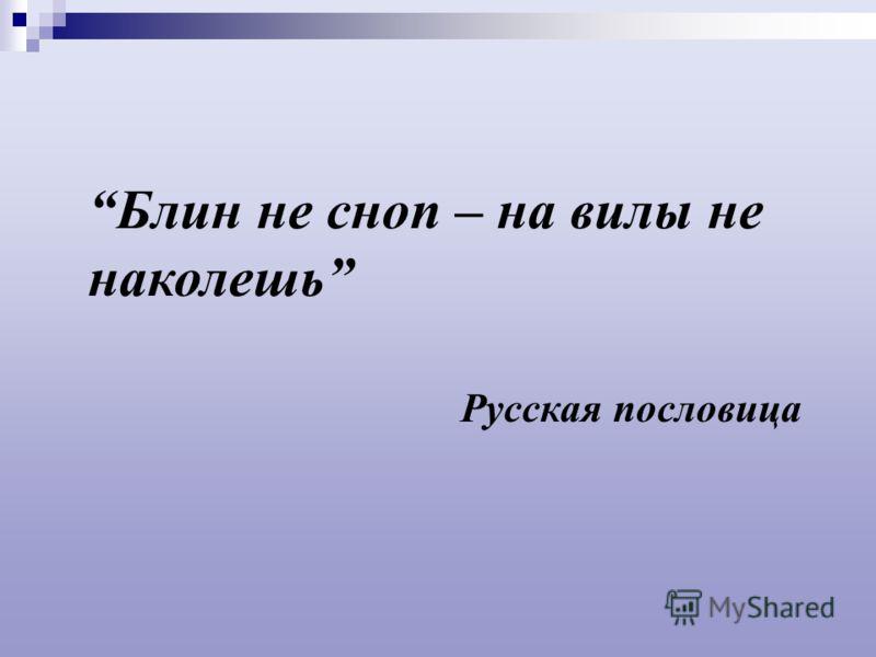 Блин не сноп – на вилы не наколешь Русская пословица