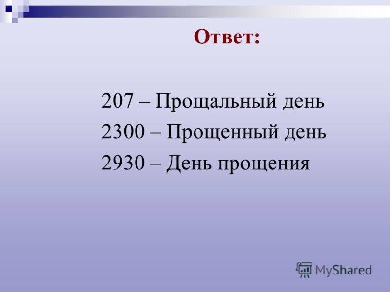 Ответ: 207 – Прощальный день 2300 – Прощенный день 2930 – День прощения
