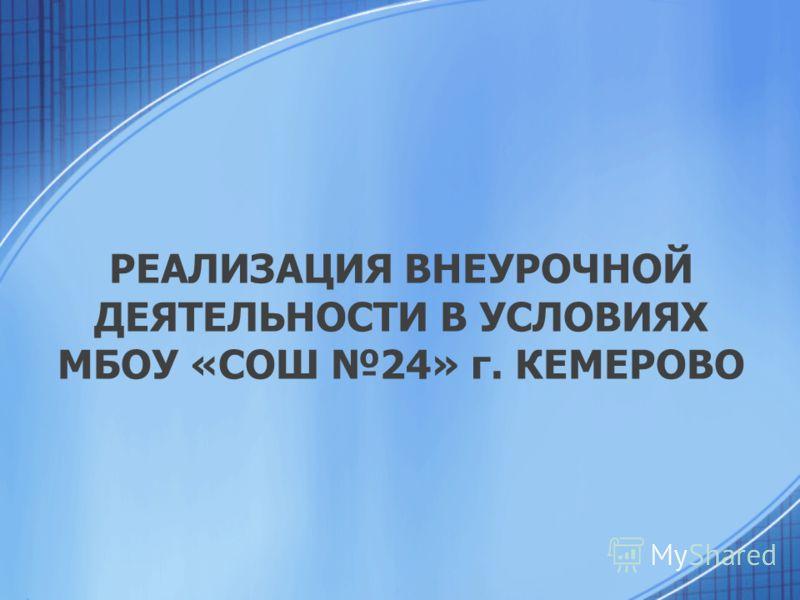 РЕАЛИЗАЦИЯ ВНЕУРОЧНОЙ ДЕЯТЕЛЬНОСТИ В УСЛОВИЯХ МБОУ «СОШ 24» г. КЕМЕРОВО