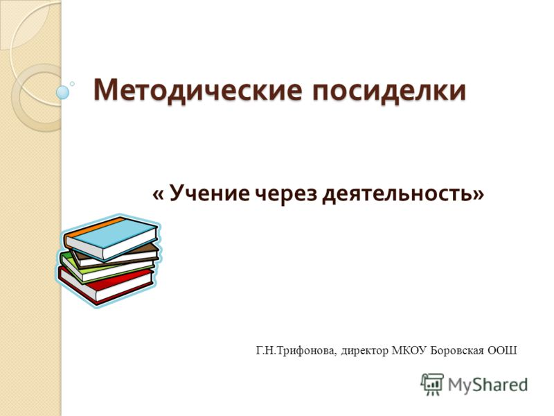 Методические посиделки « Учение через деятельность » Г.Н.Трифонова, директор МКОУ Боровская ООШ