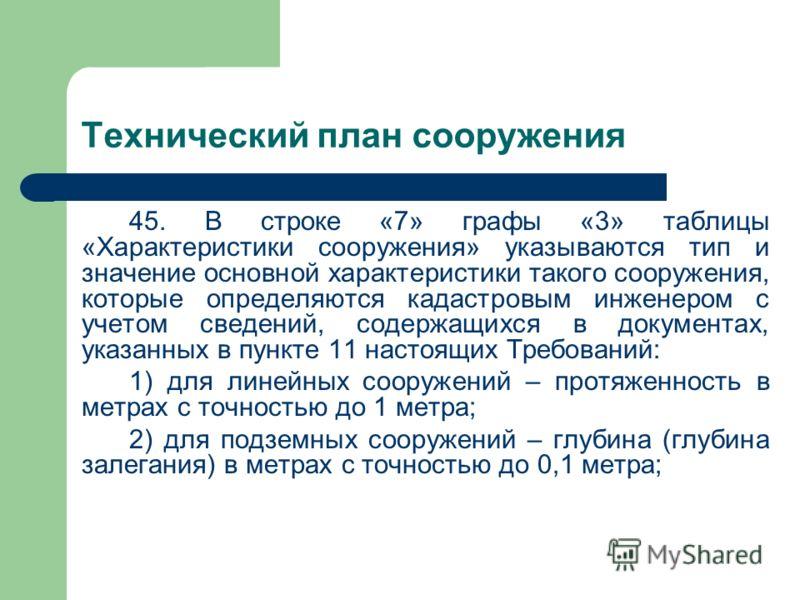 Технический план сооружения 45. В строке «7» графы «3» таблицы «Характеристики сооружения» указываются тип и значение основной характеристики такого сооружения, которые определяются кадастровым инженером с учетом сведений, содержащихся в документах,