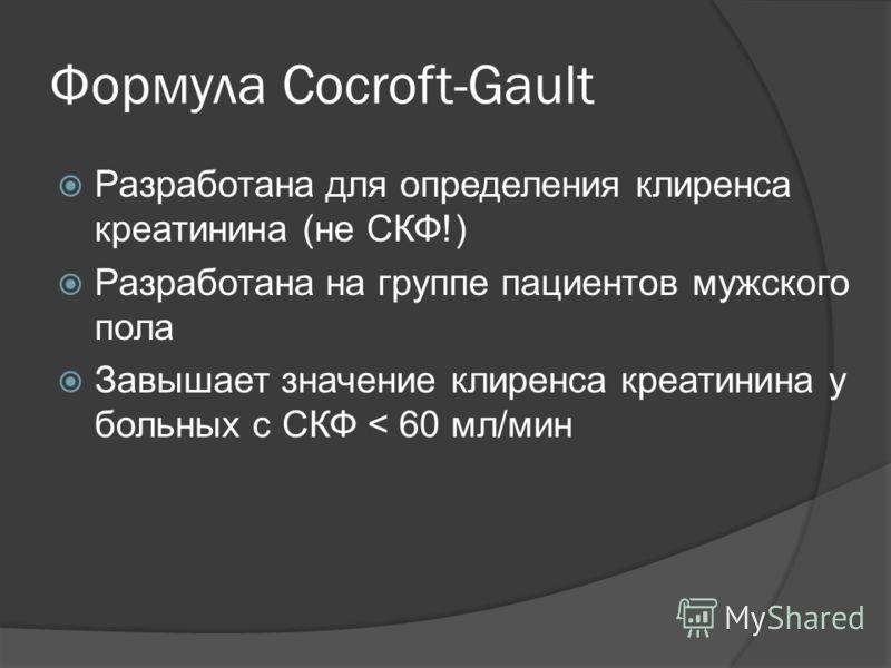 Формула Cocroft-Gault Разработана для определения клиренса креатинина (не СКФ!) Разработана на группе пациентов мужского пола Завышает значение клиренса креатинина у больных с СКФ < 60 мл/мин