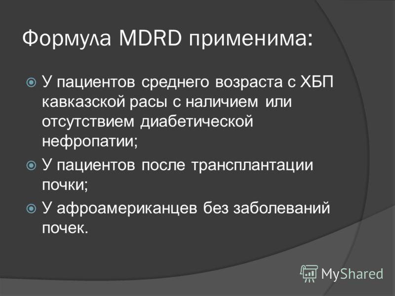 Формула MDRD применима: У пациентов среднего возраста с ХБП кавказской расы с наличием или отсутствием диабетической нефропатии; У пациентов после трансплантации почки; У афроамериканцев без заболеваний почек.