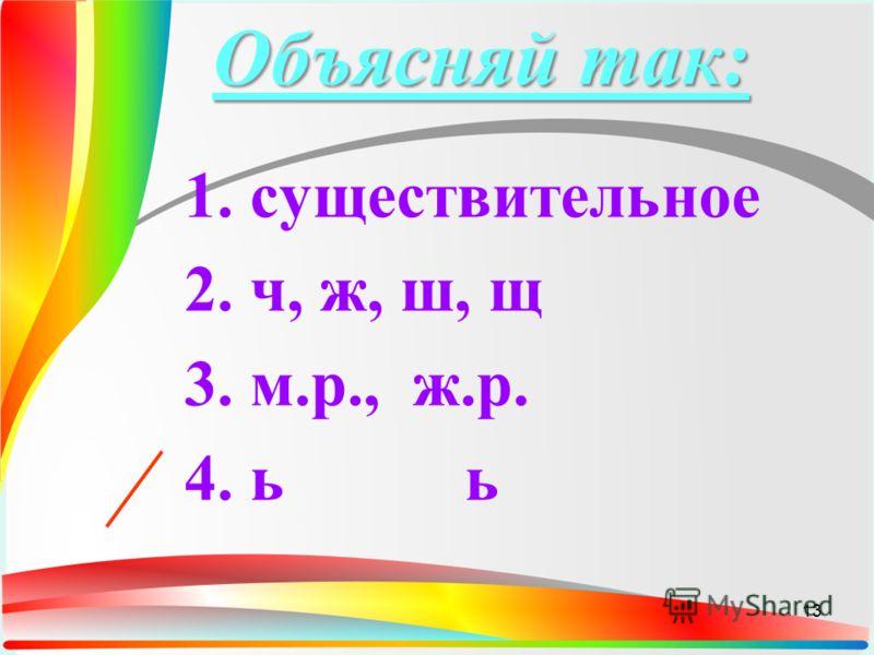 Объясняй так: 1. существительное 2. ч, ж, ш, щ 3. м.р., ж.р. 4. ь ь 13