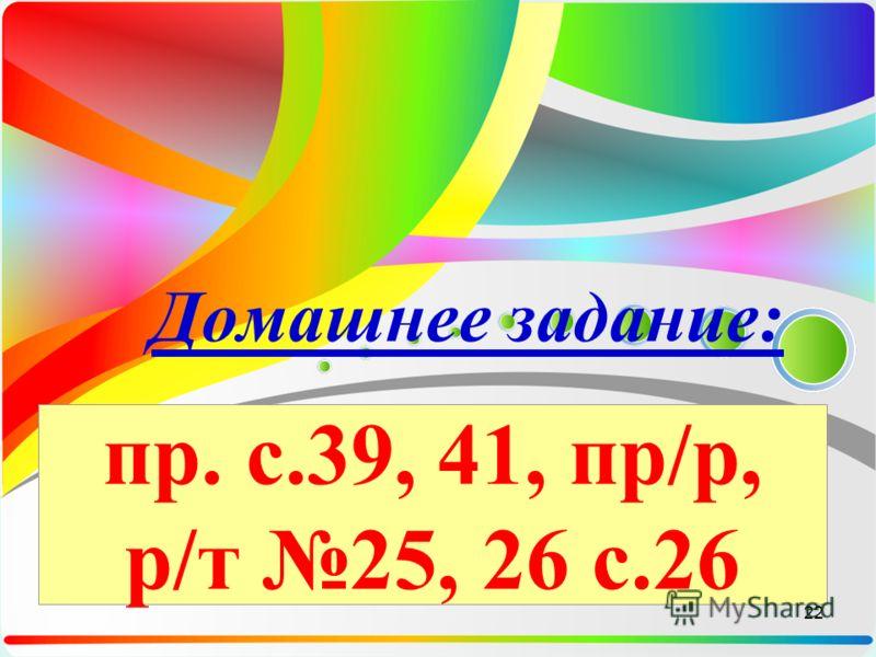 пр. с.39, 41, пр/р, р/т 25, 26 с.26 Домашнее задание: 22