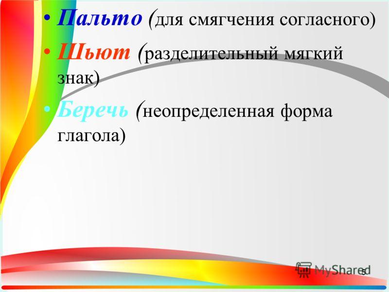 Пальто ( для смягчения согласного) Шьют ( разделительный мягкий знак) Беречь ( неопределенная форма глагола) 5