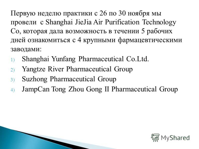 Первую неделю практики с 26 по 30 ноября мы провели с Shanghai JieJia Air Purification Technology Co, которая дала возможность в течении 5 рабочих дней ознакомиться с 4 крупными фармацевтическими заводами: 1) Shanghai Yunfang Pharmaceutical Co.Ltd. 2