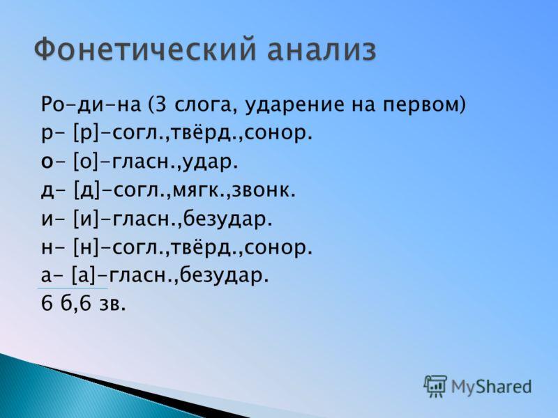 Ро-ди-на (3 слога, ударение на первом) р- [р]-согл.,твёрд.,сонор. о - [о]-гласн.,удар. д- [д]-согл.,мягк.,звонк. и - [и]-гласн.,безудар. н- [н]-согл.,твёрд.,сонор. а- [а]-гласн.,безудар. 6 б,6 зв.