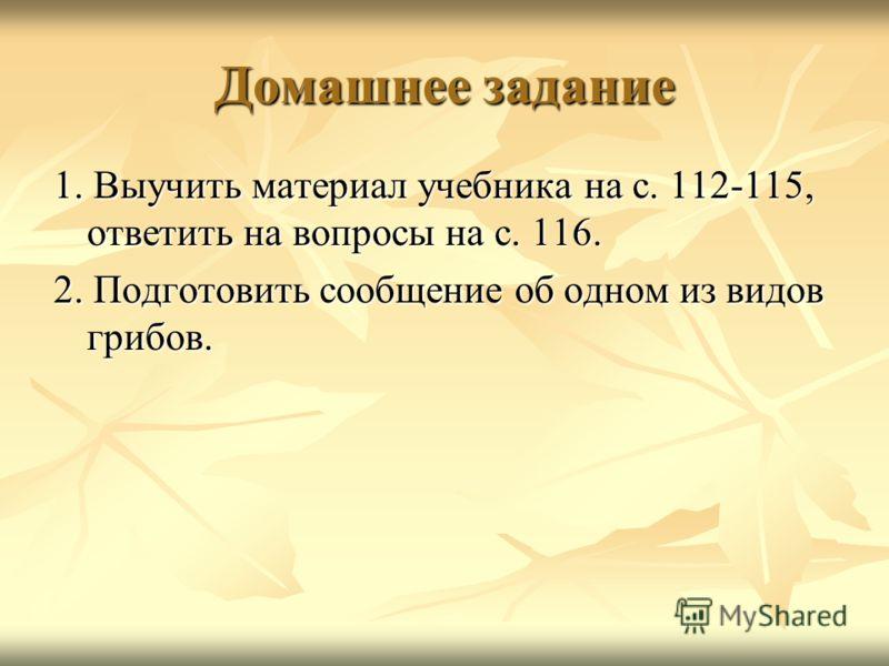 Домашнее задание 1. Выучить материал учебника на с. 112-115, ответить на вопросы на с. 116. 2. Подготовить сообщение об одном из видов грибов.