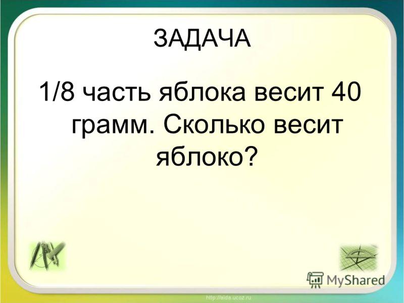 ЗАДАЧА 1/8 часть яблока весит 40 грамм. Сколько весит яблоко?