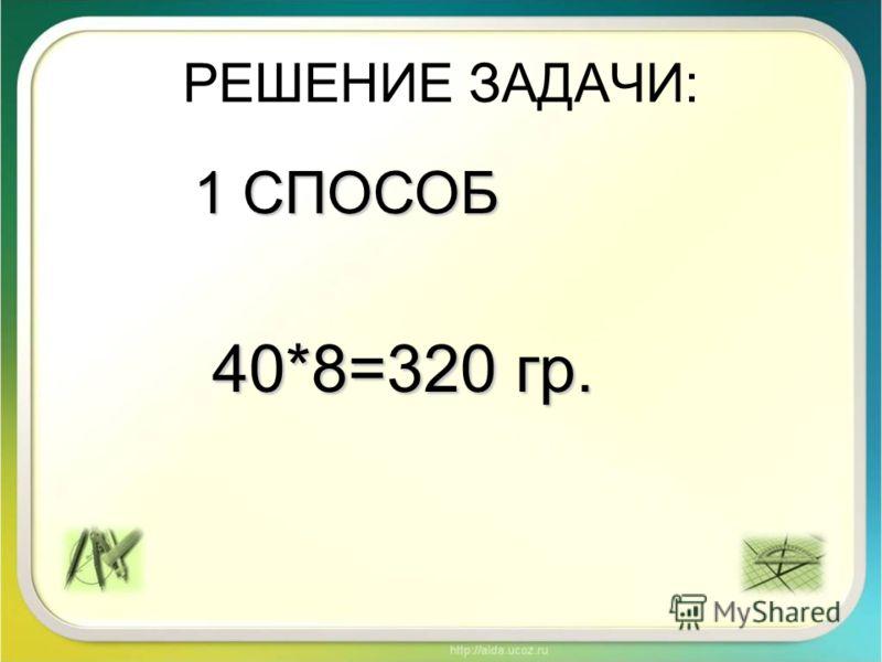 РЕШЕНИЕ ЗАДАЧИ: 1 СПОСОБ 40*8=320 гр. 40*8=320 гр.
