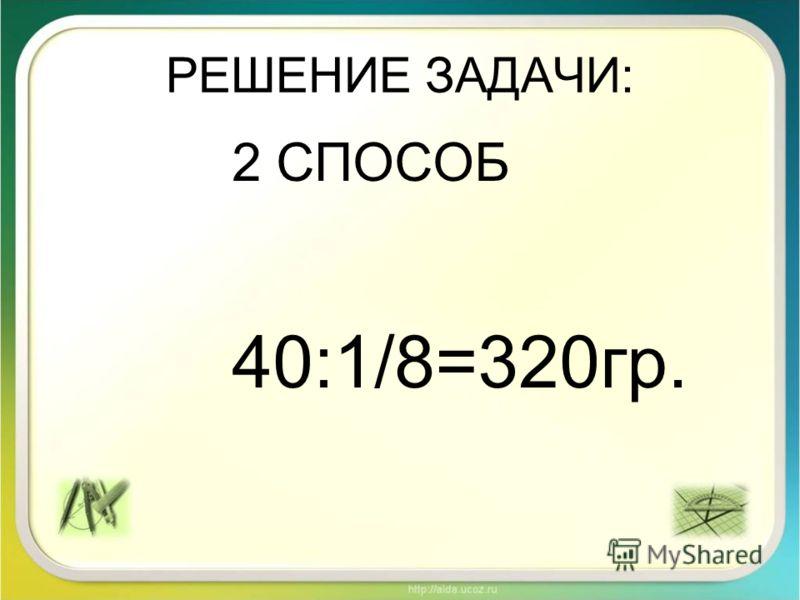 РЕШЕНИЕ ЗАДАЧИ: 2 СПОСОБ 40:1/8=320гр.