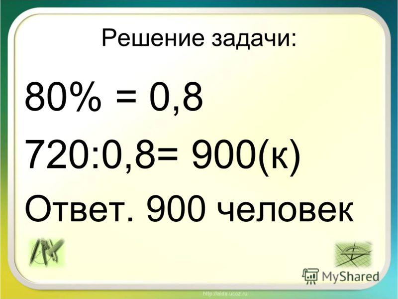 Решение задачи: 80% = 0,8 720:0,8= 900(к) Ответ. 900 человек