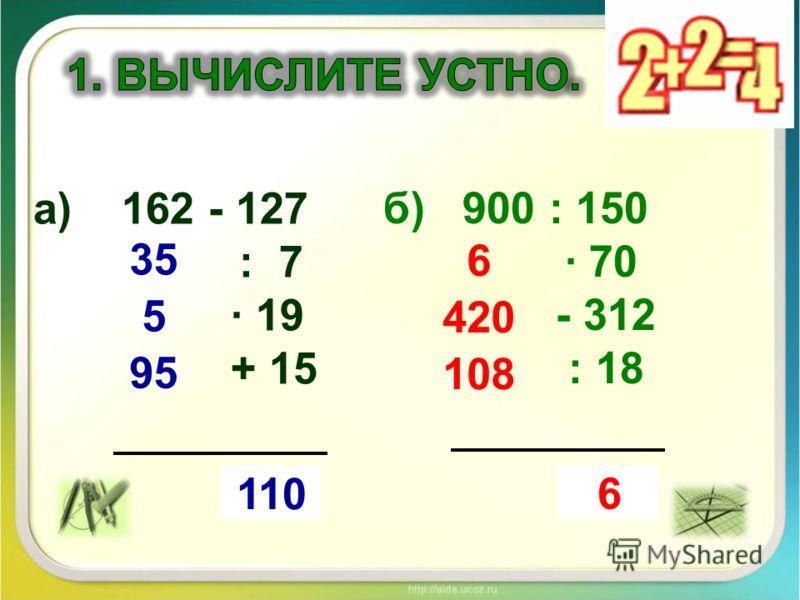 а) 162 - 127 : 7 19 + 15 ?110 35 5 95 б) 900 : 150 · 70 - 312 : 18 ?6 6 420 108