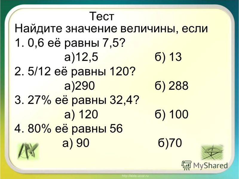 Тест Найдите значение величины, если 1. 0,6 её равны 7,5? а)12,5 б) 13 2. 5/12 её равны 120? а)290 б) 288 3. 27% её равны 32,4? а) 120 б) 100 4. 80% её равны 56 а) 90б)70