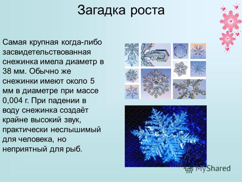 Самая крупная когда-либо засвидетельствованная снежинка имела диаметр в 38 мм. Обычно же снежинки имеют около 5 мм в диаметре при массе 0,004 г. При падении в воду снежинка создаёт крайне высокий звук, практически неслышимый для человека, но неприятн