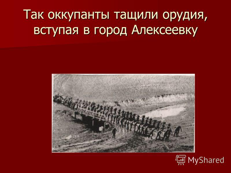 Так оккупанты тащили орудия, вступая в город Алексеевку