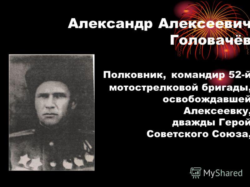 Александр Алексеевич Головачёв Полковник, командир 52-й мотострелковой бригады, освобождавшей Алексеевку, дважды Герой Советского Союза,
