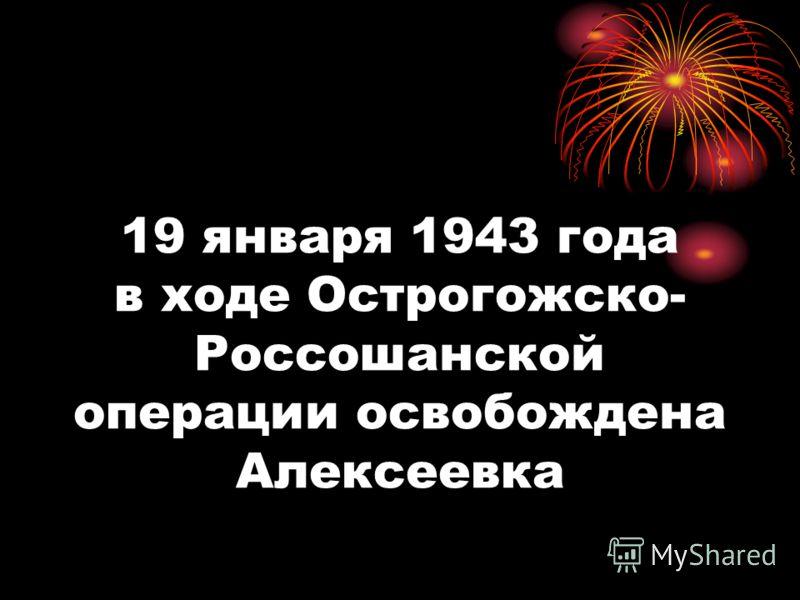 19 января 1943 года в ходе Острогожско- Россошанской операции освобождена Алексеевка