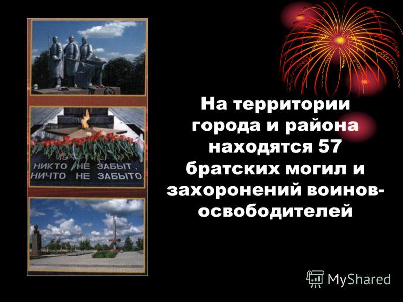 На территории города и района находятся 57 братских могил и захоронений воинов- освободителей