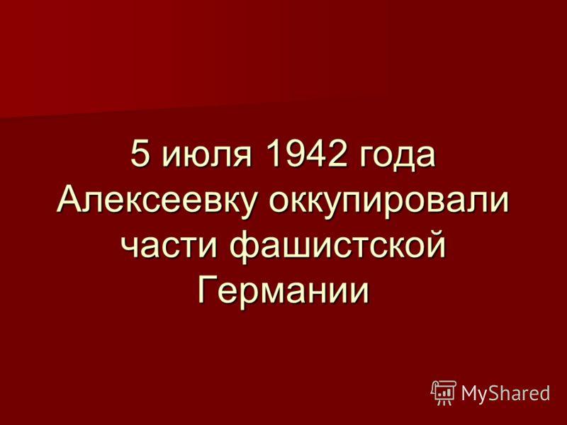 5 июля 1942 года Алексеевку оккупировали части фашистской Германии