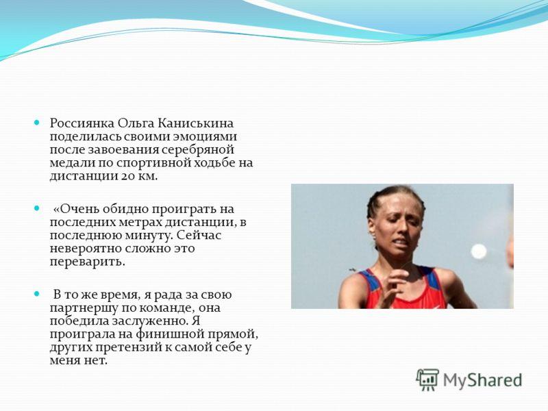 Россиянка Ольга Каниськина поделилась своими эмоциями после завоевания серебряной медали по спортивной ходьбе на дистанции 20 км. «Очень обидно проиграть на последних метрах дистанции, в последнюю минуту. Сейчас невероятно сложно это переварить. В то