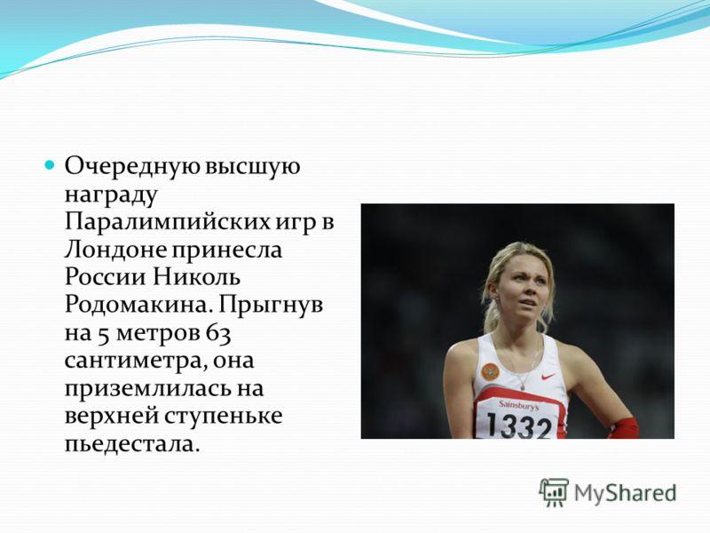 Очередную высшую награду Паралимпийских игр в Лондоне принесла России Николь Родомакина. Прыгнув на 5 метров 63 сантиметра, она приземлилась на верхней ступеньке пьедестала.