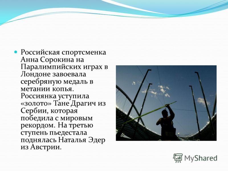Российская спортсменка Анна Сорокина на Паралимпийских играх в Лондоне завоевала серебряную медаль в метании копья. Россиянка уступила «золото» Тане Драгич из Сербии, которая победила с мировым рекордом. На третью ступень пьедестала поднялась Наталья