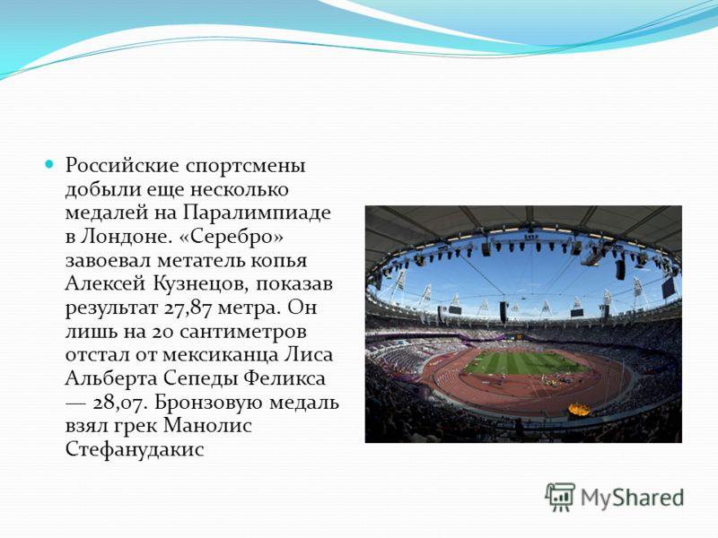 Российские спортсмены добыли еще несколько медалей на Паралимпиаде в Лондоне. «Серебро» завоевал метатель копья Алексей Кузнецов, показав результат 27,87 метра. Он лишь на 20 сантиметров отстал от мексиканца Лиса Альберта Сепеды Феликса 28,07. Бронзо